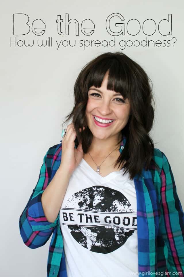 Be the Good. How will you spread goodness? on www.girllovesglam.com